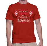 You Would Drink Too If You Were A Badass Artist T-Shirt