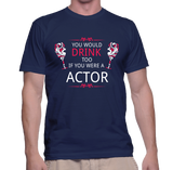 You Would Drink Too If You Were A Actor T-Shirt