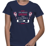You Would Drink Too If You Were A DJ T-Shirt