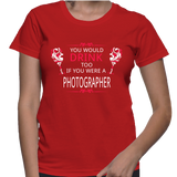 You Would Drink Too If You Were A Photographer T-Shirt