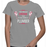 You Would Drink Too If You Were A Plumber T-Shirt