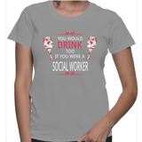 You Would Drink Too If You Were A Social Worker T-Shirt