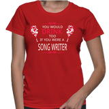You Would Drink Too If You Were A Song Writer T-Shirt