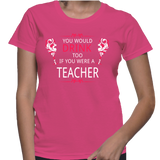 You Would Drink Too If You Were A Teacher T-Shirt
