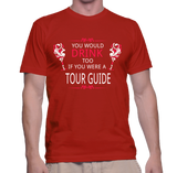 You Would Drink Too If You Were A Tour Guide T-Shirt