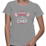 You Would Drink Too If You Were A Chef T-Shirt