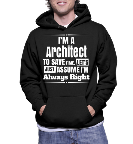 I'm A Architect To Save Time, Let's Just Assume I'm Always Right Hoodie