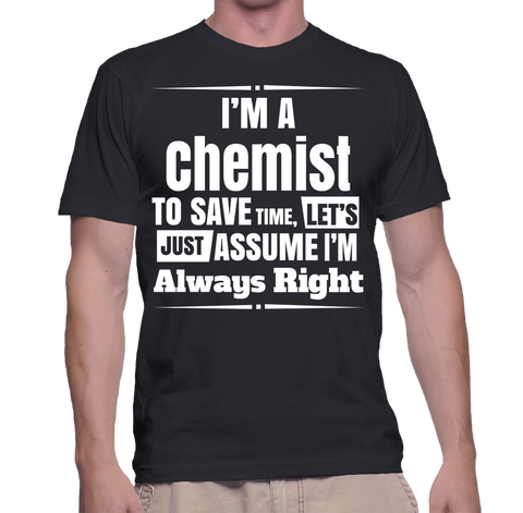 I'm A Chemist To Save Time, Let's Just Assume I'm Always Right T-Shirt