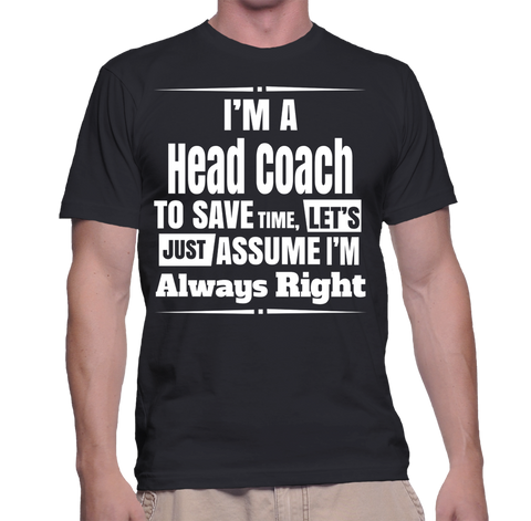 I'm A Head Coach To Save Time, Let's Just Assume I'm Always Right T-Shirt