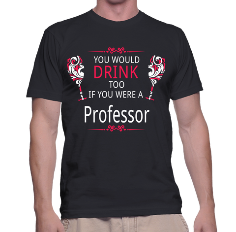 You Would Drink Too If You Were A Professor T-Shirt