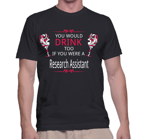 You Would Drink Too If You Were A Research Assistant T-Shirt