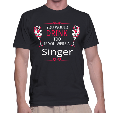 You Would Drink Too If You Were A Singer T-Shirt