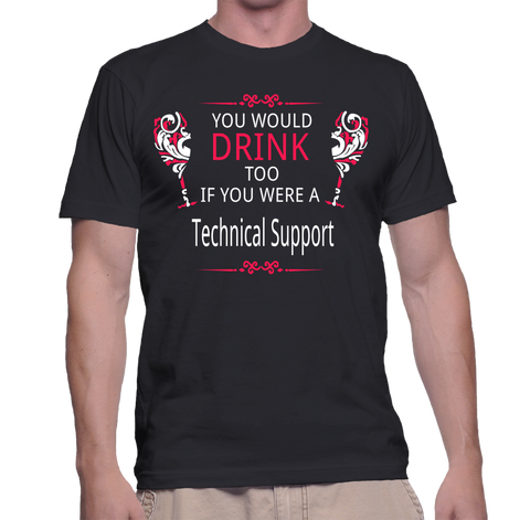 You Would Drink Too If You Were A Technical Support T-Shirt