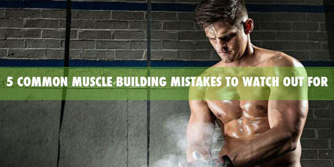 5 Common Muscle Building Mistakes to Watch Out For