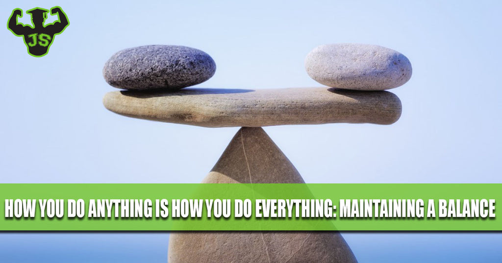 How you do anything is how you do everything: Maintaining a Balance