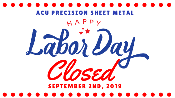 ACU Precision Sheet Metal will be closed Monday, September 2nd, 2019