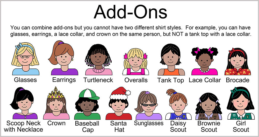 Examples of add-ons for cartoon girls. You can choose one type of add on from each category.  First category is eyewear. Options for eyewear are glasses or sunglasses.           Second category is shirt style.  You can choose basic shirt, turtleneck shirt, lace collar shirt, scoop neck shirt with cross necklace, or tank top. Specify what color you want the shirt to be.           Third category is headwear. Choose none, santa hat, communion flower headdress and veil, princess crown, or baseball cap.