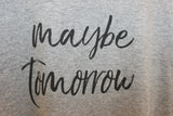 Maybe tomorrow tee New
