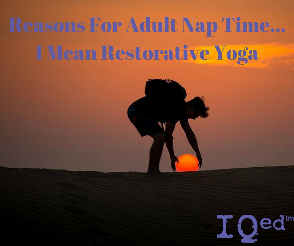 Reasons For Adult Nap Time...  I Mean Restorative Yoga
