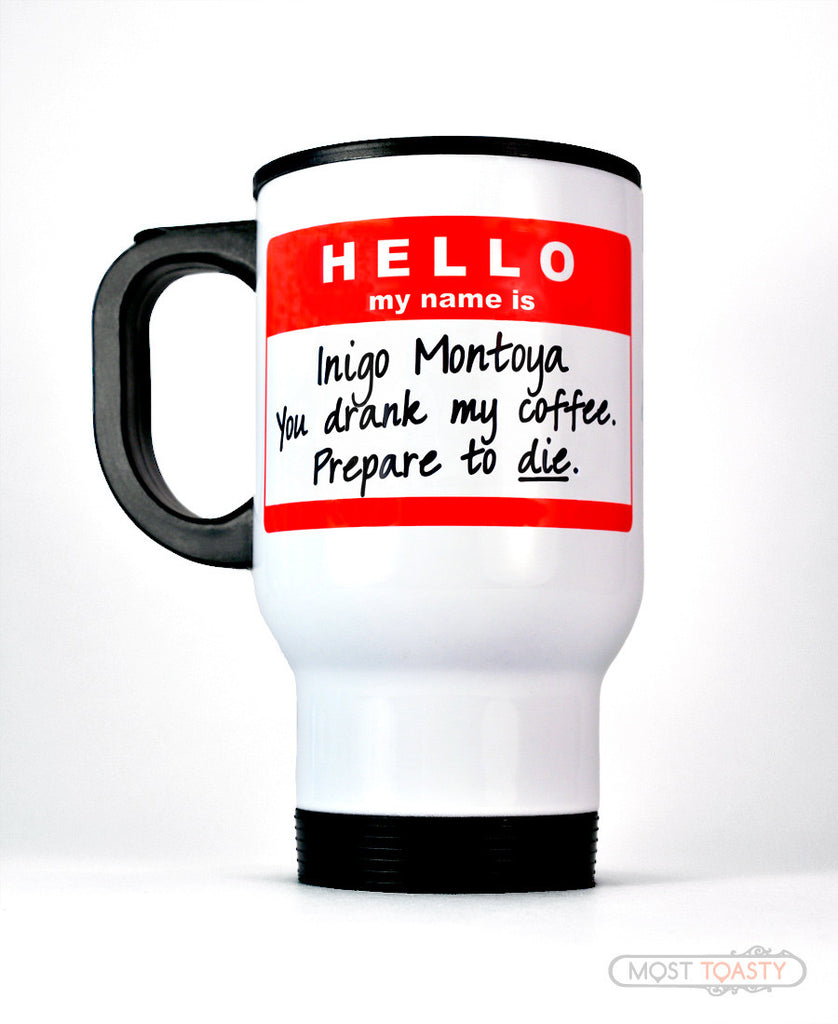 Hello My Name is Inigo Montoya You Drank My Coffee Prepare To Die Travel Mug