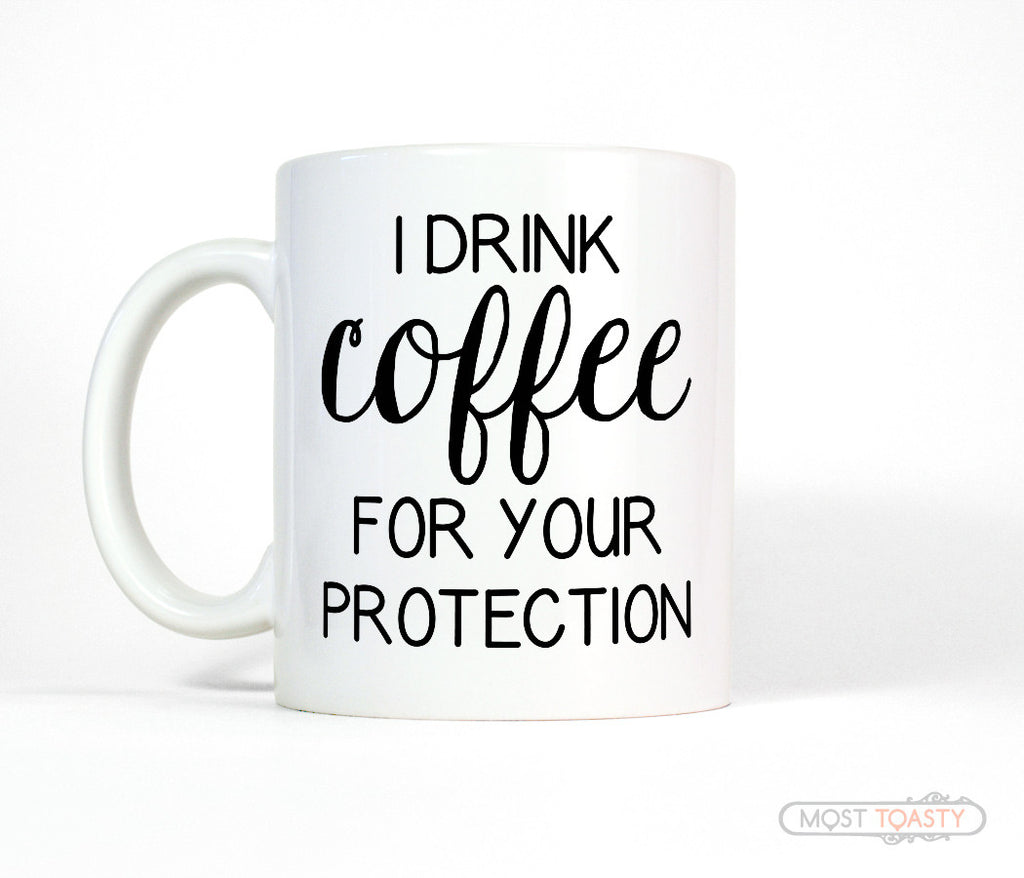 I Drink Coffee For Your Protection Funny Mug Most Toasty