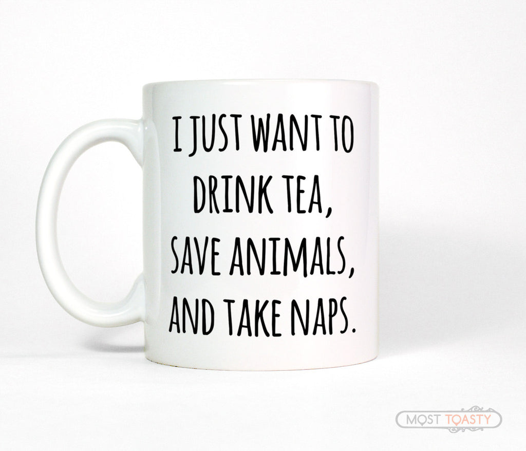I Just Want To Drink Tea, Save Animals and Take Naps Ceramic Mug