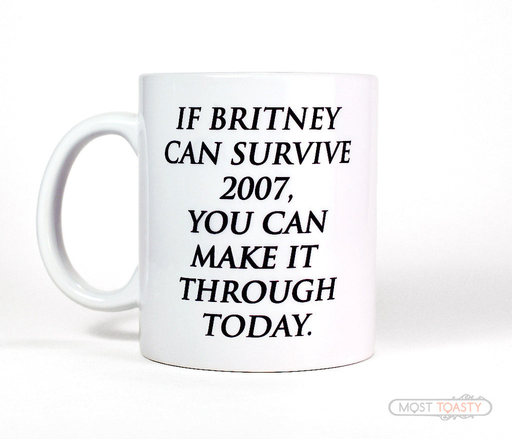 If Britney Can Survive 2007 You Can Make It Through Today Coffee Mug