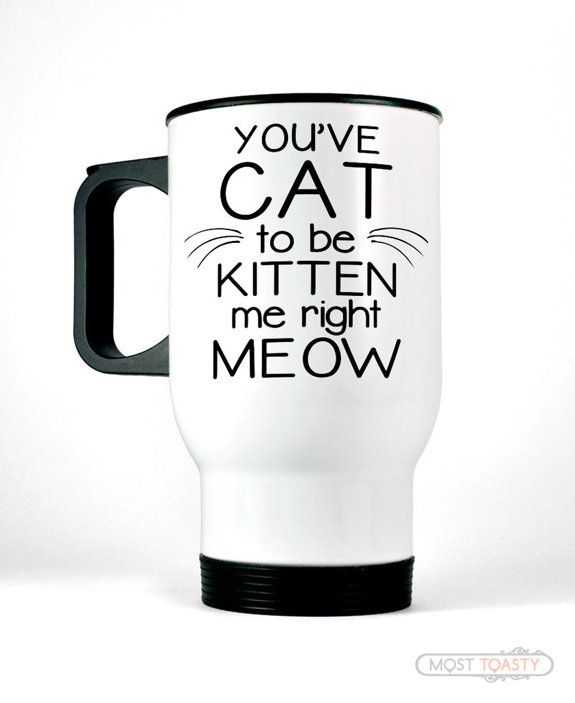 You've Cat to be Kitten Me Right Meow Stainless Travel Coffee Mug