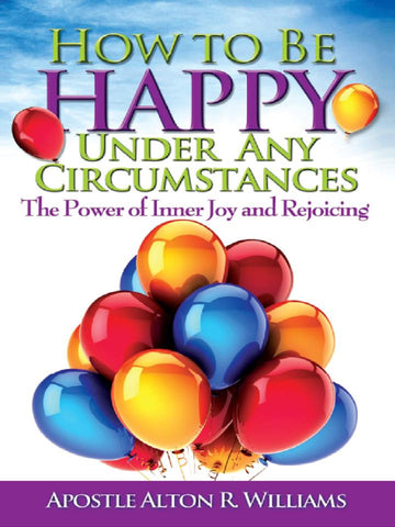 How to Be Happy Under Any Circumstance: The Power of Inner Joy and Rejoicing