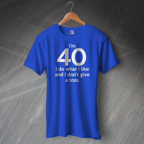 I'm 40 I Do What I Like and I Don't Give a Toss Unisex T-Shirt