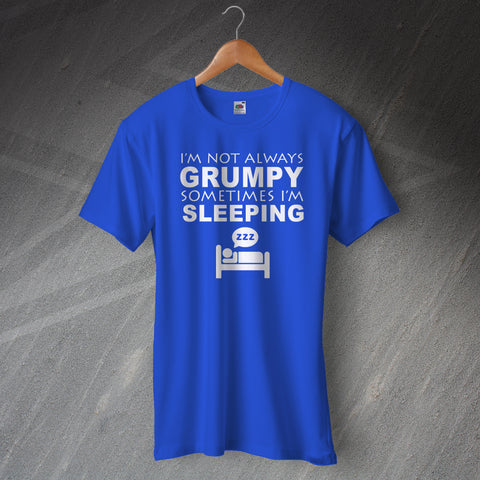 I'm Not Always Grumpy Sometimes I'm Sleeping T-Shirt