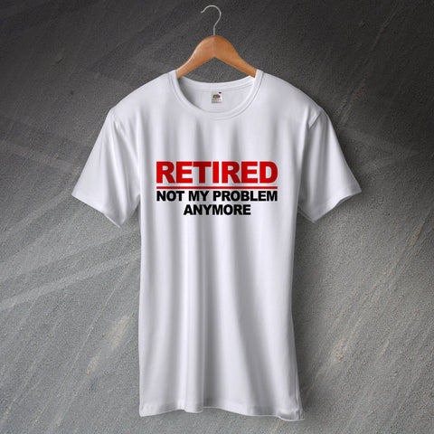 Retirement T-Shirt Retired Not My Problem Anymore
