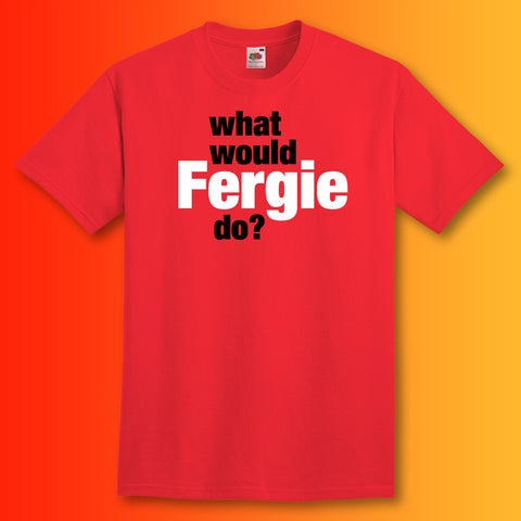 What Would Fergie Do T-Shirt