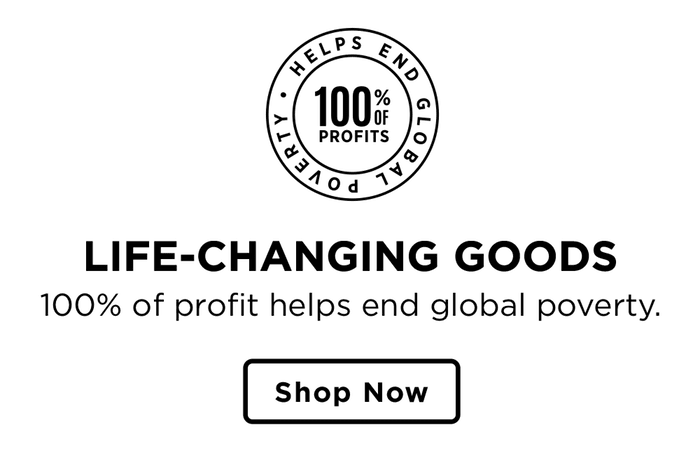 | 100% of profits help end global poverty | Shop Now