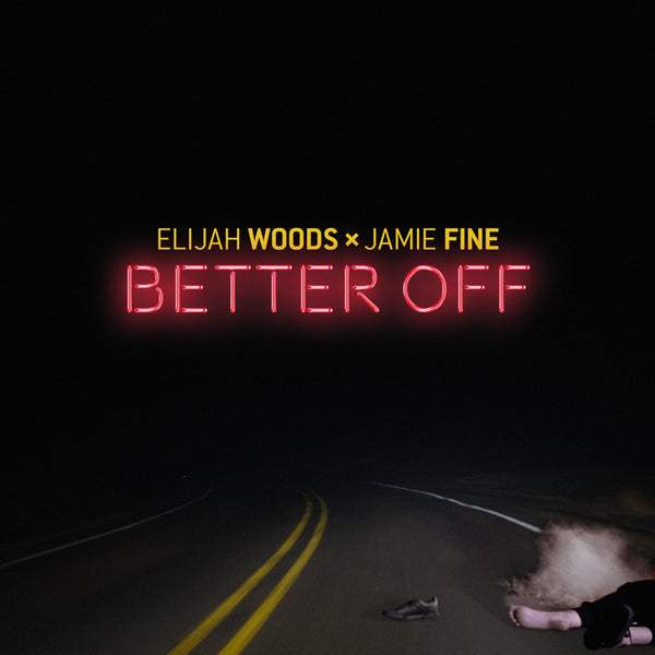 Elijah Woods x Jamie Fine - Better Off - Digital Download