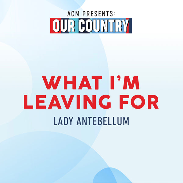 "Lady Antebellum -  ""What I'm Leaving For (ACM Presents: Our Country)"" - Digital Download"