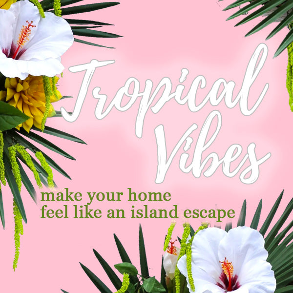 Tropical Vibes - Fill your home with exotic blooms & lush greenery!