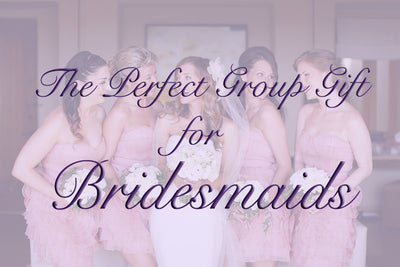 The Perfect Group Gift for Bridesmaids