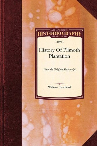 History Of Plimoth Plantation: From the Original Manuscript, with a Report of the Proceedings incident to the Return of the Manuscript to Massachusetts