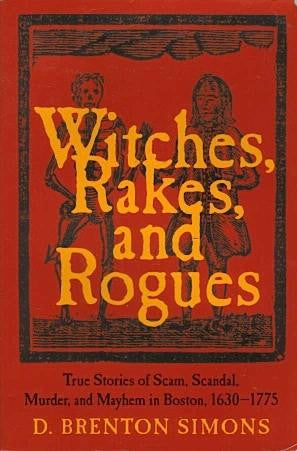 Witches, Rakes, and Rogues: True Stories of Scam, Scandal, Murder and Mayhem in Boston, 1630-1775