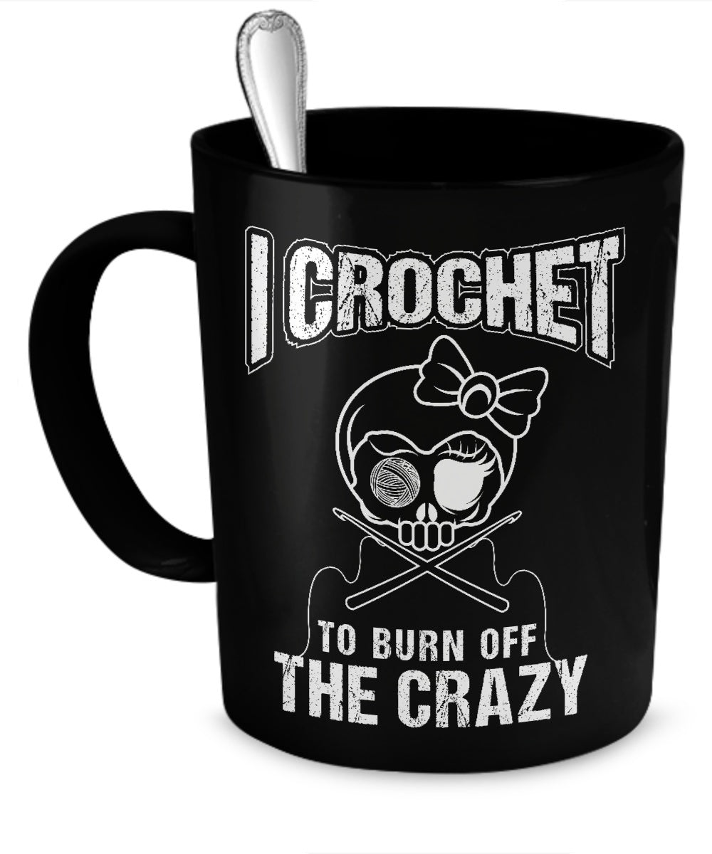 Coffee Mug - I Crochet To Burn Off The Crazy Mug