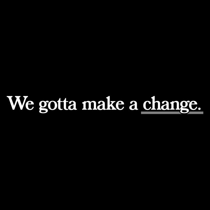 We Gotta Make A Change.