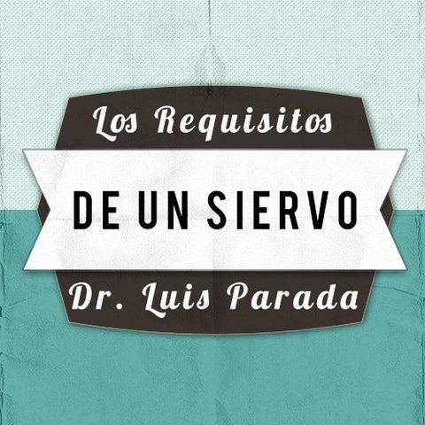 Los Requisitos De Un Siervo - Dr. Luis Parada
