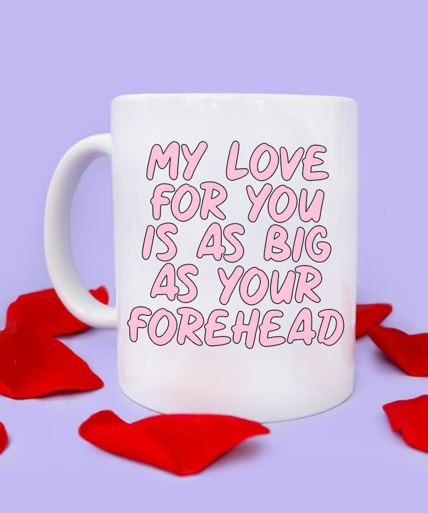 My Love For You Is As Big As Your Forehead