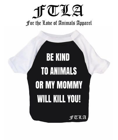 FTLA Apparel New Cotton 3/4 Sleeve Dog Raglan Tee - Be Kind To Animals OR My Mommy Will Kill You!-Doggy Clothes-FTLA Apparel-XS-Black with White Sleeves-For The Love of Animals Apparel