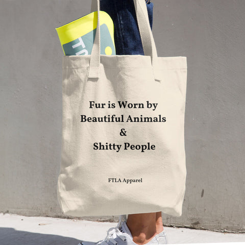 FTLA Apparel ~ For The Love of Animals Apparel:   - Fur Is Worn by Beautiful Animals & Shitty People - Cotton Tote Bag