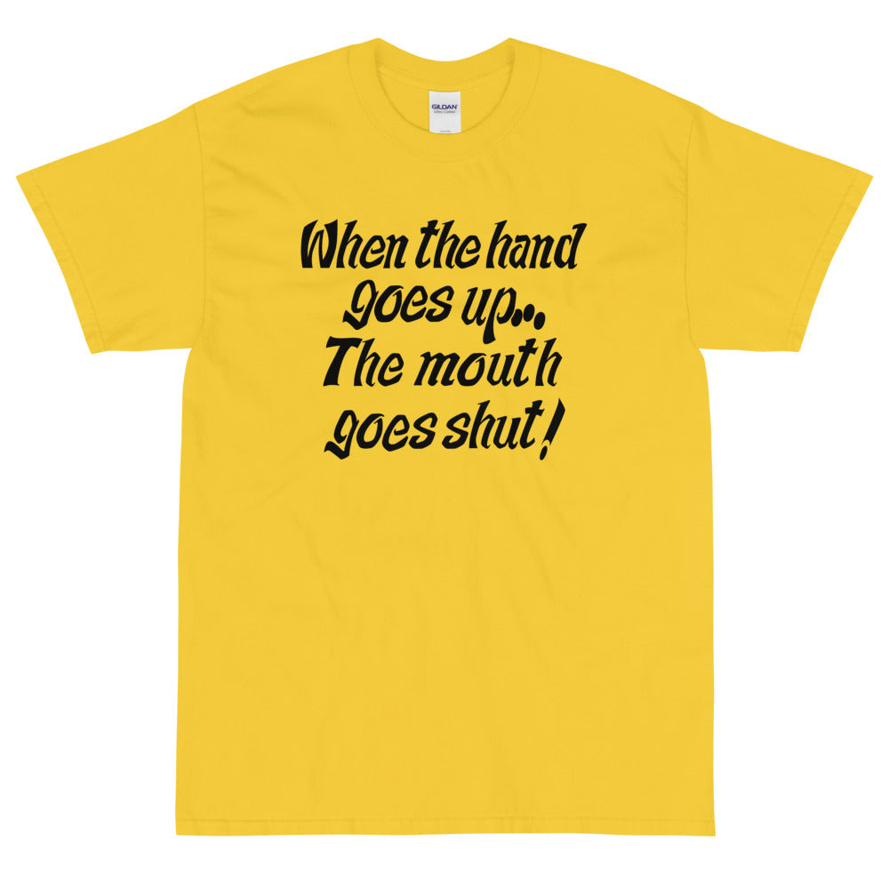 When My Hand Goes Up Your Mouth Goes Shut T-Shirt