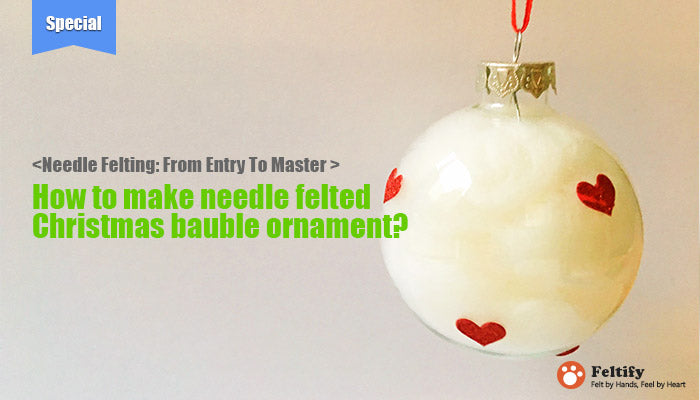 needle felt tutorials for beginners --How to make needle felted Christmas bauble ornament