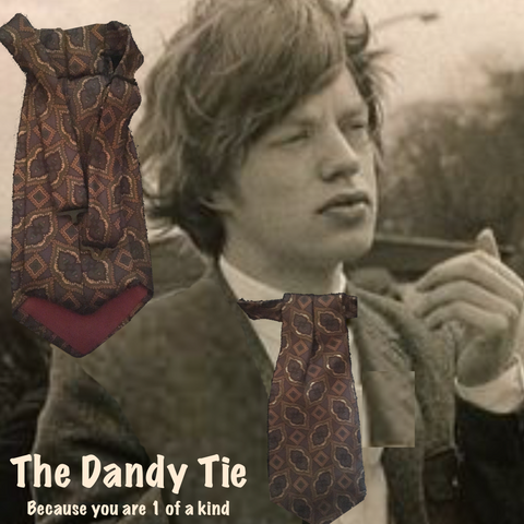 The Dandy Tie.  Each is a ONE OF A KIND and HANDMADE,by me, out of recycled neckties I handpick because of their texture or color or print. Created for men AND women, and designed to be worn for a lifetime, because of their timeless elegance, you are guaranteed to never see another like yours. Completely adjustable, the Dandy Tie is meant to be worn with or without a shirt. Use your own imagination!