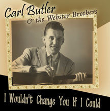 Carl Butler & Webster Brothers - I Wouldn't Change You If I Could (CD)